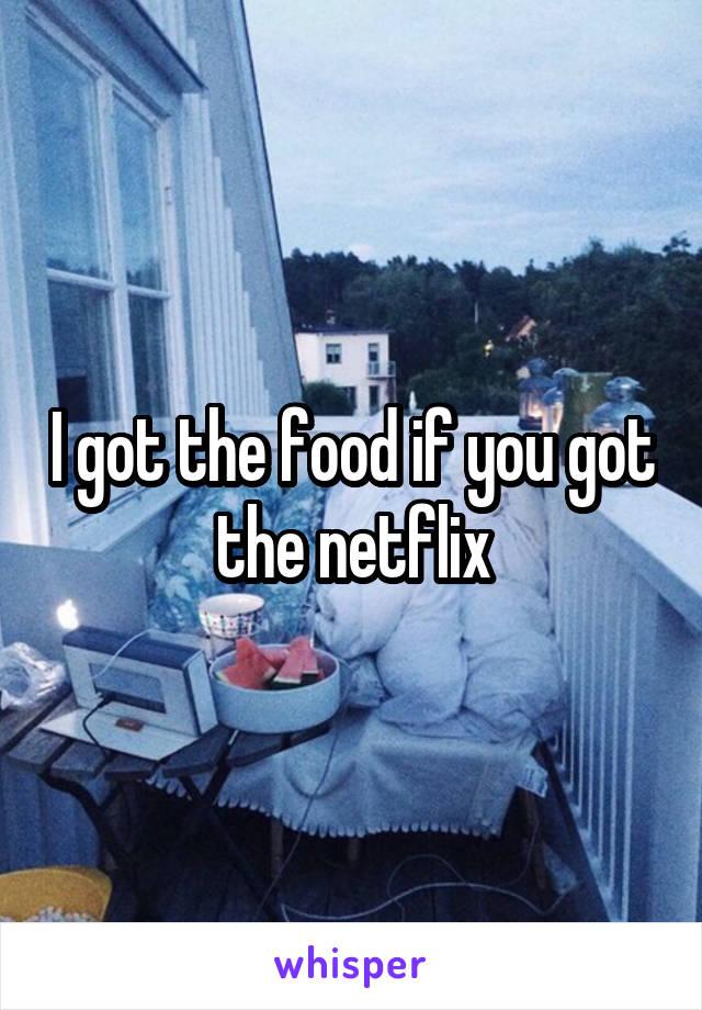 I got the food if you got the netflix