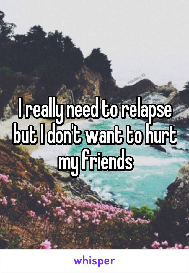 I really need to relapse but I don't want to hurt my friends