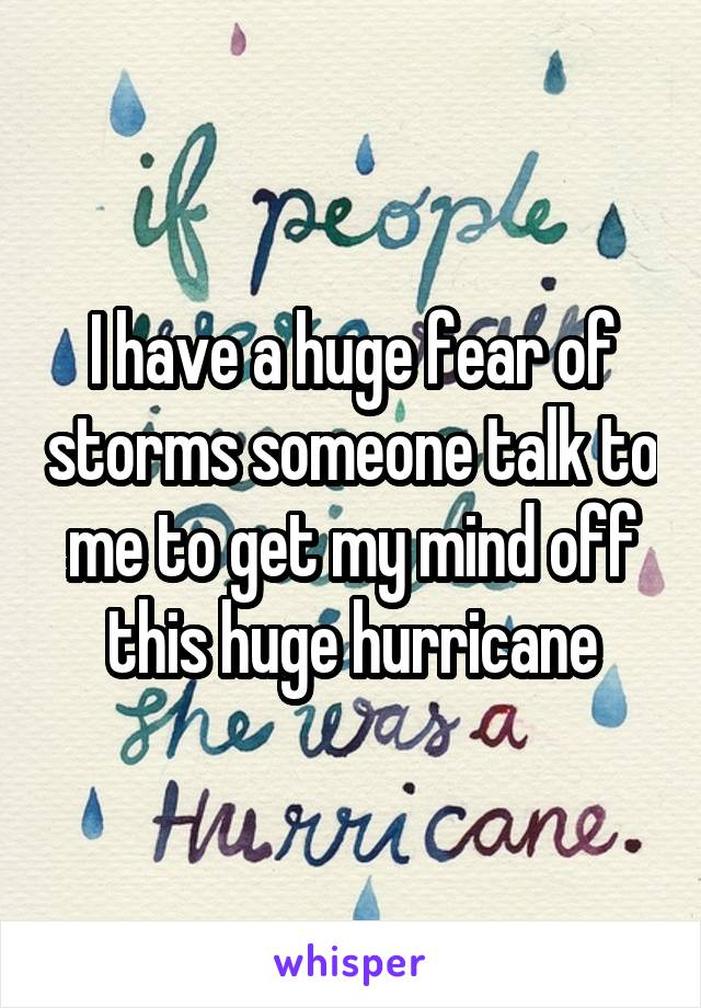 I have a huge fear of storms someone talk to me to get my mind off this huge hurricane