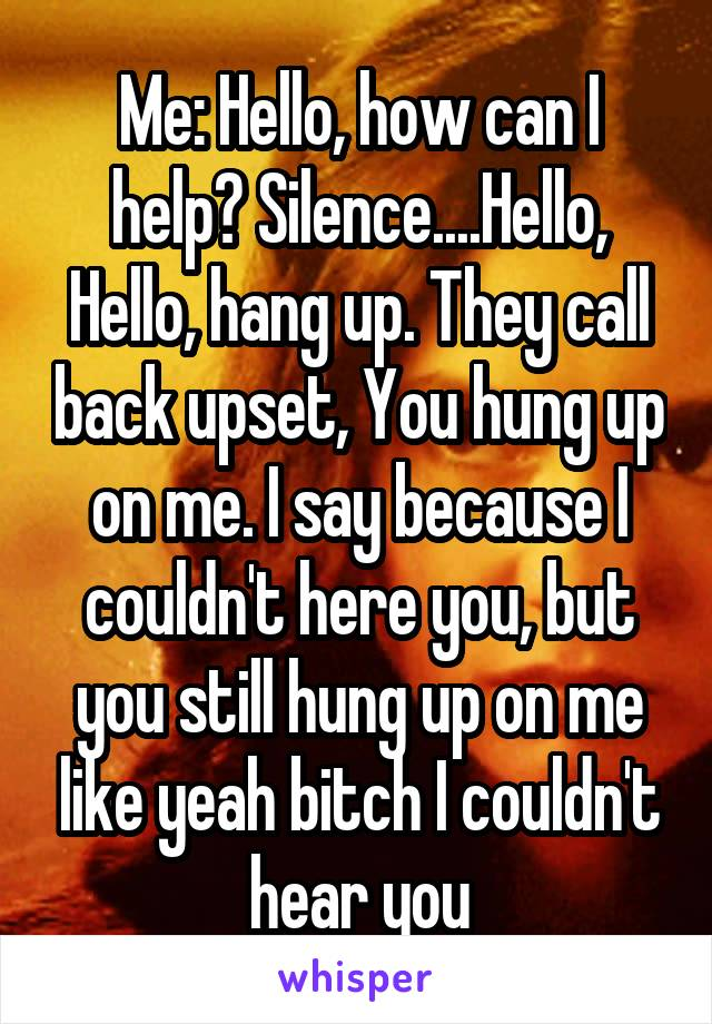 Me: Hello, how can I help? Silence....Hello, Hello, hang up. They call back upset, You hung up on me. I say because I couldn't here you, but you still hung up on me like yeah bitch I couldn't hear you