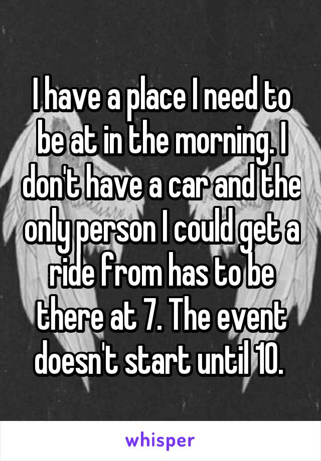 I have a place I need to be at in the morning. I don't have a car and the only person I could get a ride from has to be there at 7. The event doesn't start until 10.