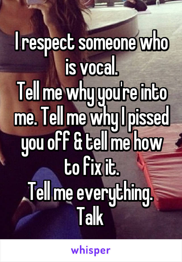 I respect someone who is vocal. Tell me why you're into me. Tell me why I pissed you off & tell me how to fix it. Tell me everything.  Talk