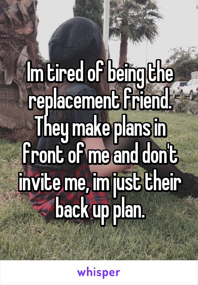 Im tired of being the replacement friend. They make plans in front of me and don't invite me, im just their back up plan.