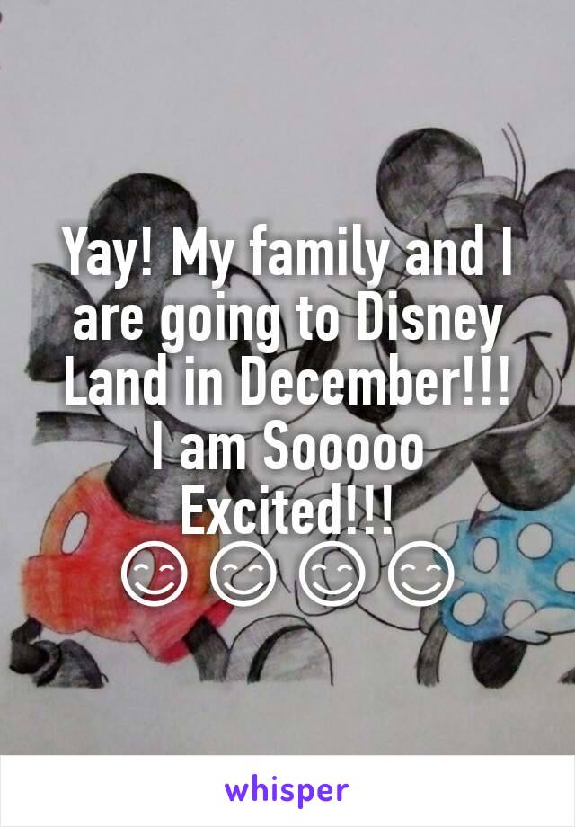 Yay! My family and I are going to Disney Land in December!!! I am Sooooo Excited!!! 😊😊😊😊
