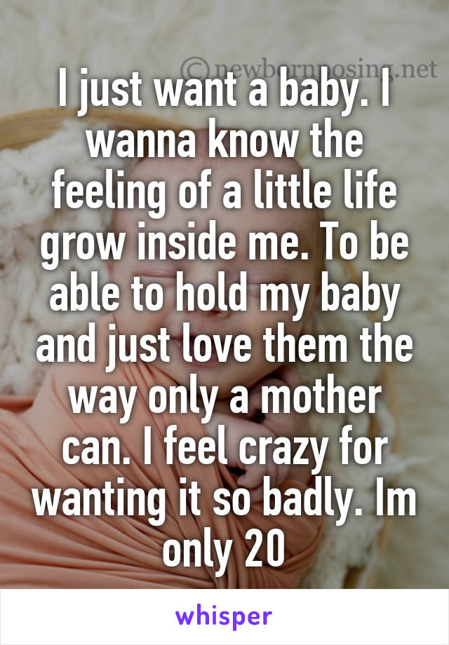 I just want a baby. I wanna know the feeling of a little life grow inside me. To be able to hold my baby and just love them the way only a mother can. I feel crazy for wanting it so badly. Im only 20