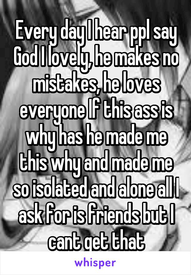 Every day I hear ppl say God I lovely, he makes no mistakes, he loves everyone If this ass is why has he made me this why and made me so isolated and alone all I ask for is friends but I cant get that