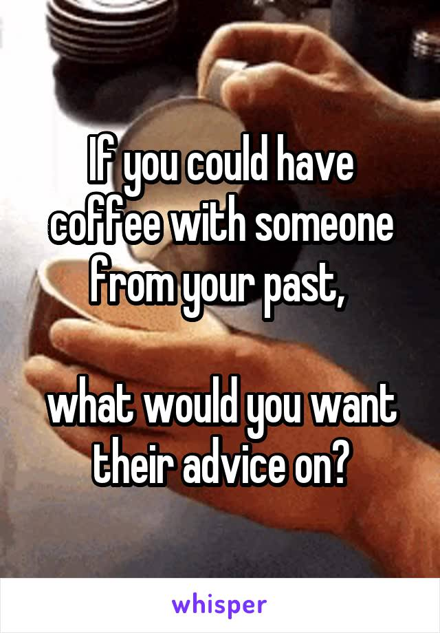If you could have coffee with someone from your past,   what would you want their advice on?