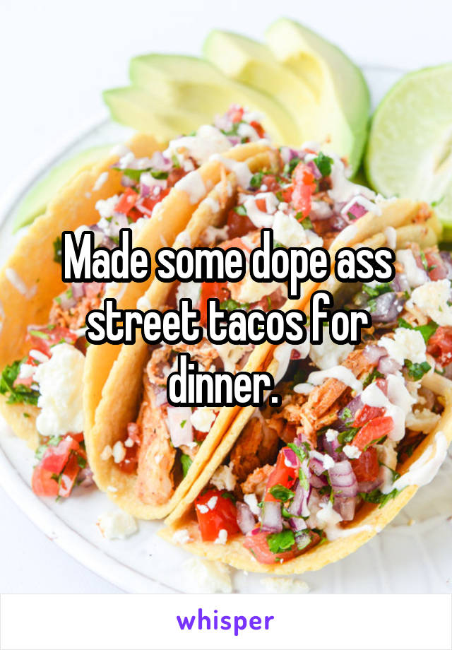 Made some dope ass street tacos for dinner.