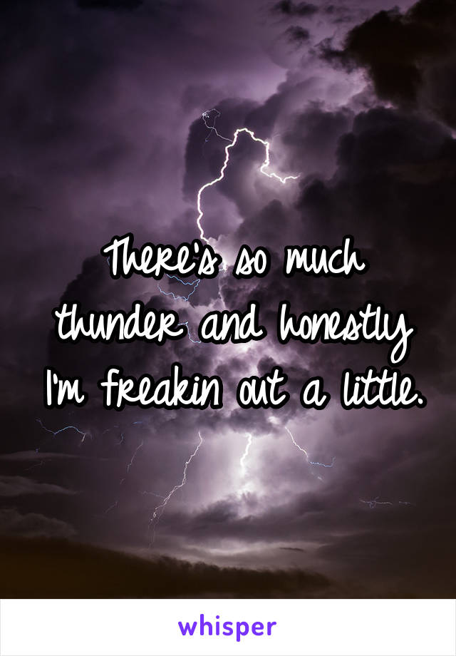 There's so much thunder and honestly I'm freakin out a little.