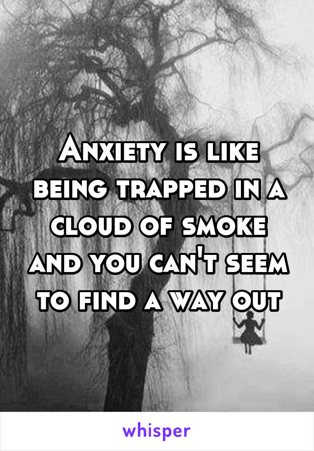 Anxiety is like being trapped in a cloud of smoke and you can't seem to find a way out