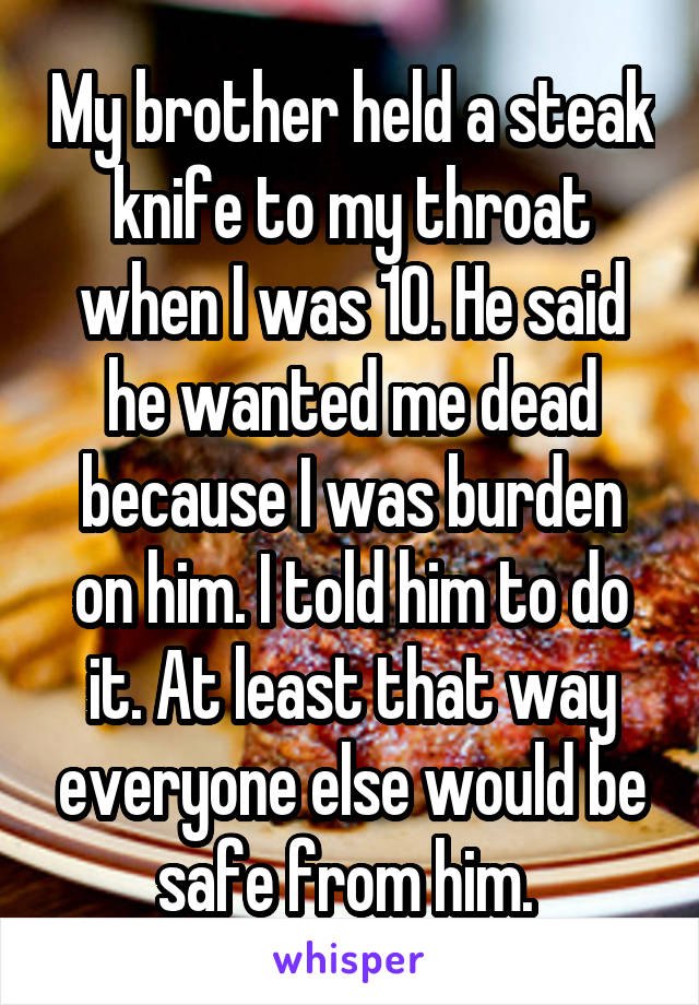 My brother held a steak knife to my throat when I was 10. He said he wanted me dead because I was burden on him. I told him to do it. At least that way everyone else would be safe from him.