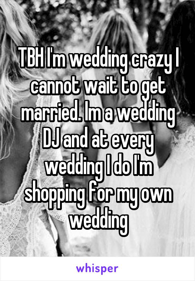 TBH I'm wedding crazy I cannot wait to get married. Im a wedding DJ and at every wedding I do I'm shopping for my own wedding