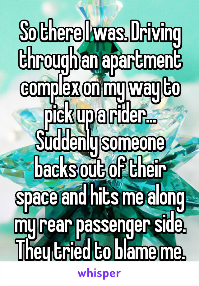 So there I was. Driving through an apartment complex on my way to pick up a rider... Suddenly someone backs out of their space and hits me along my rear passenger side. They tried to blame me.