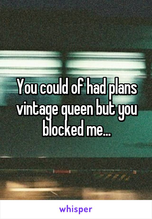 You could of had plans vintage queen but you blocked me...
