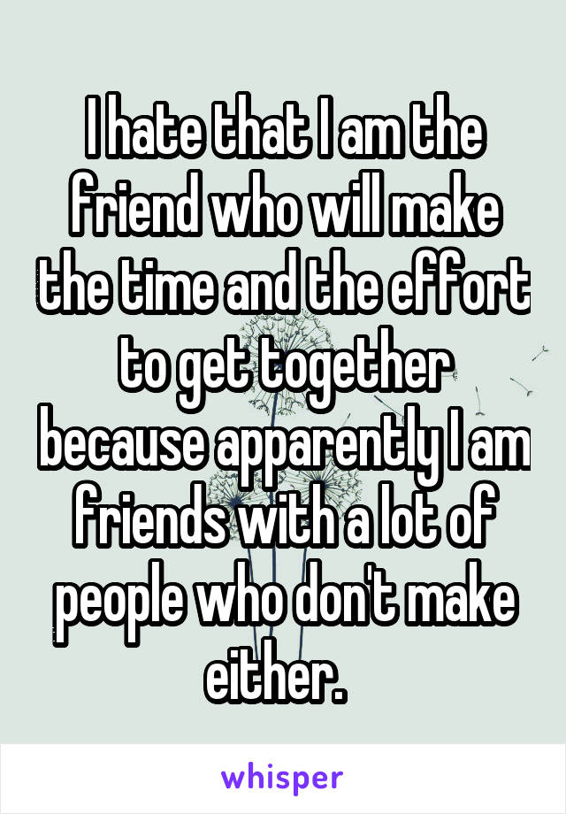 I hate that I am the friend who will make the time and the effort to get together because apparently I am friends with a lot of people who don't make either.