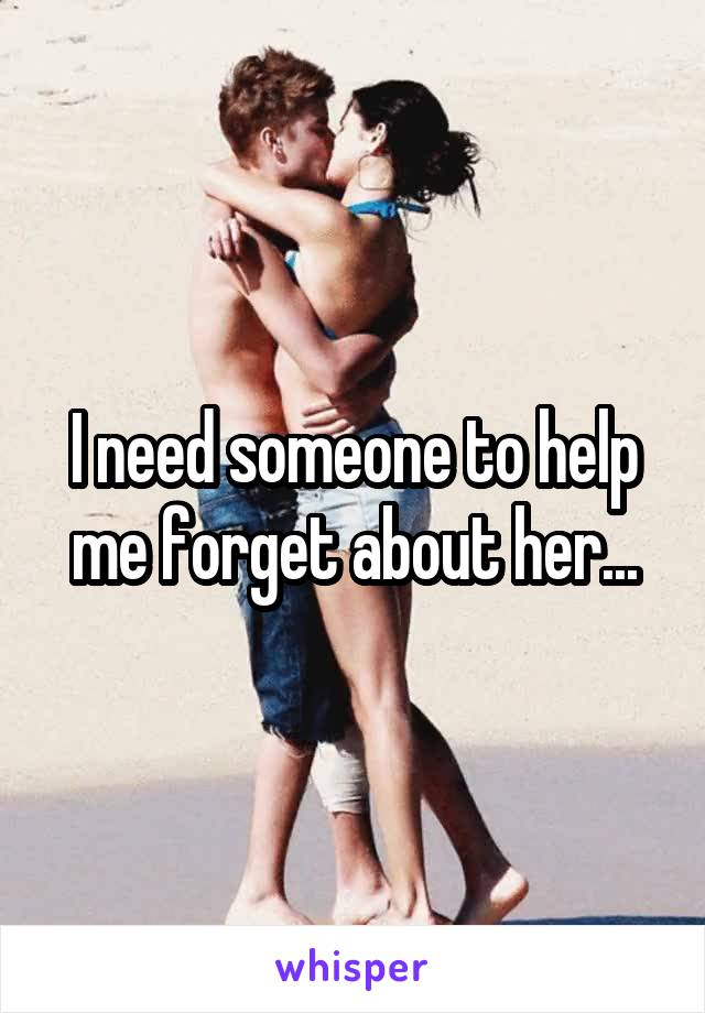 I need someone to help me forget about her...