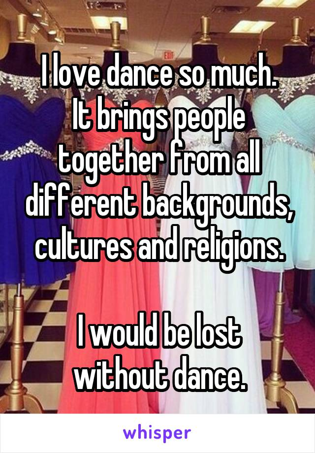 I love dance so much. It brings people together from all different backgrounds, cultures and religions.  I would be lost without dance.