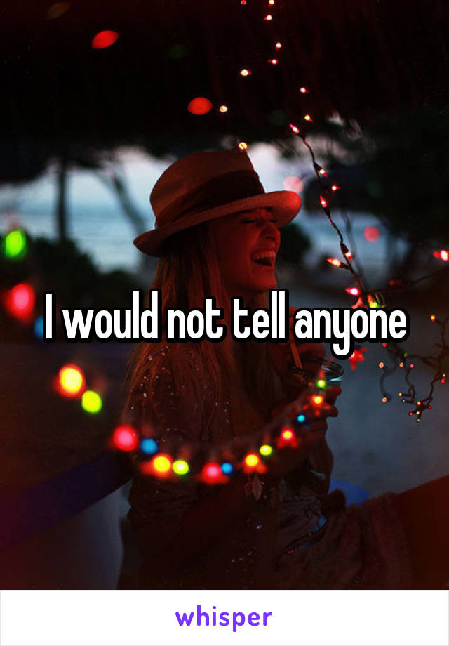 I would not tell anyone