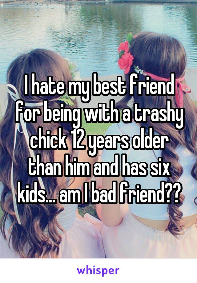 I hate my best friend for being with a trashy chick 12 years older than him and has six kids... am I bad friend??
