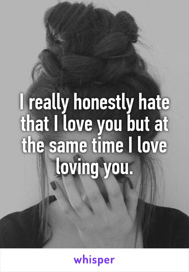 I really honestly hate that I love you but at the same time I love loving you.