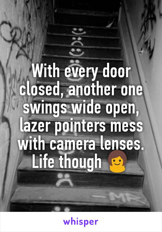 With every door closed, another one swings wide open, lazer pointers mess with camera lenses. Life though 👩