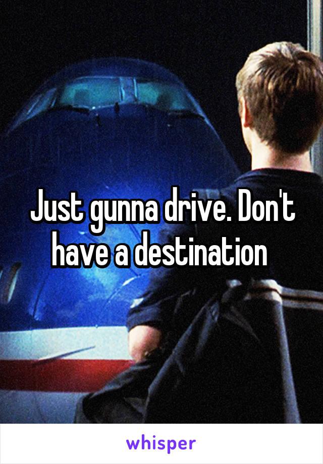 Just gunna drive. Don't have a destination