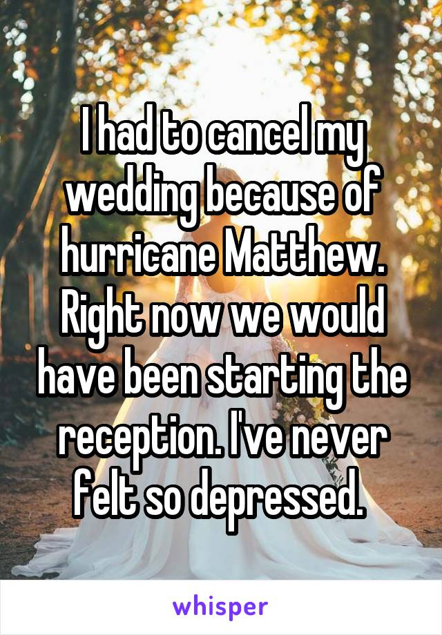 I had to cancel my wedding because of hurricane Matthew. Right now we would have been starting the reception. I've never felt so depressed.