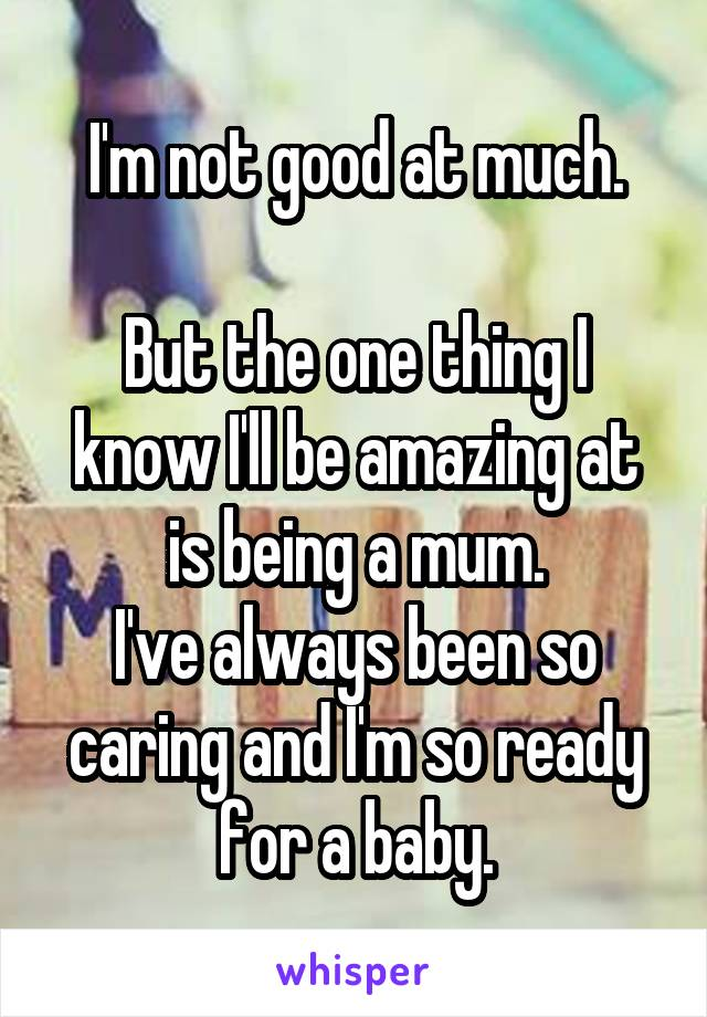 I'm not good at much.  But the one thing I know I'll be amazing at is being a mum. I've always been so caring and I'm so ready for a baby.