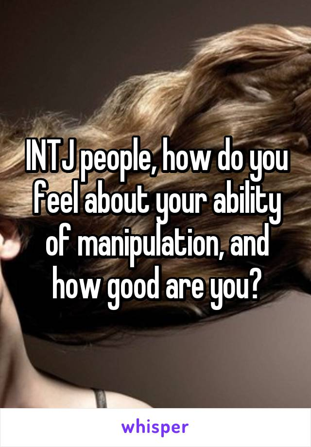 INTJ people, how do you feel about your ability of manipulation, and how good are you?