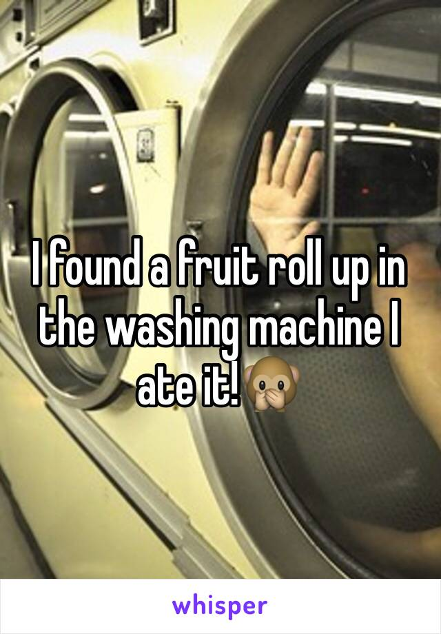 I found a fruit roll up in the washing machine I ate it!🙊