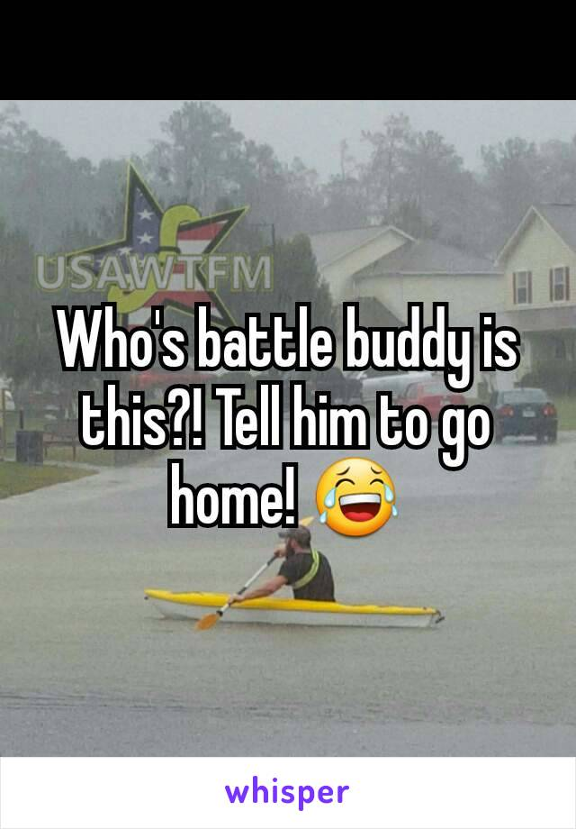 Who's battle buddy is this?! Tell him to go home! 😂