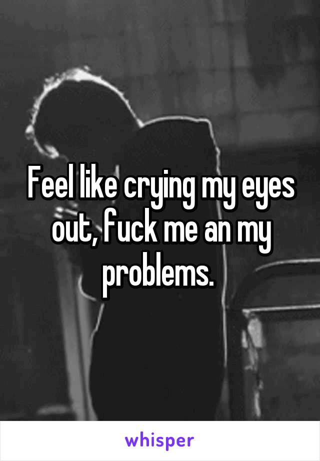 Feel like crying my eyes out, fuck me an my problems.