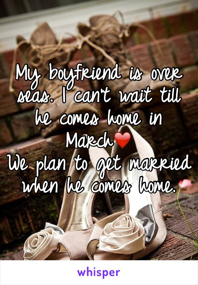 My boyfriend is over seas. I can't wait till he comes home in March❤️  We plan to get married when he comes home.
