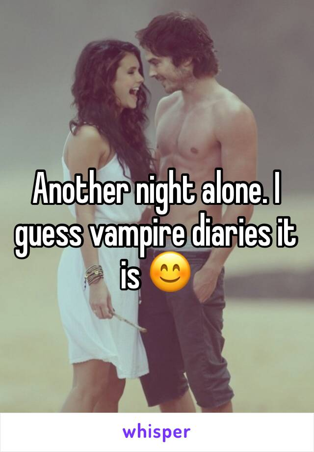 Another night alone. I guess vampire diaries it is 😊