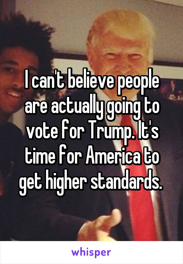 I can't believe people are actually going to vote for Trump. It's time for America to get higher standards.