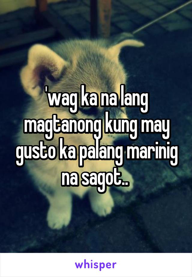 'wag ka na lang magtanong kung may gusto ka palang marinig na sagot..