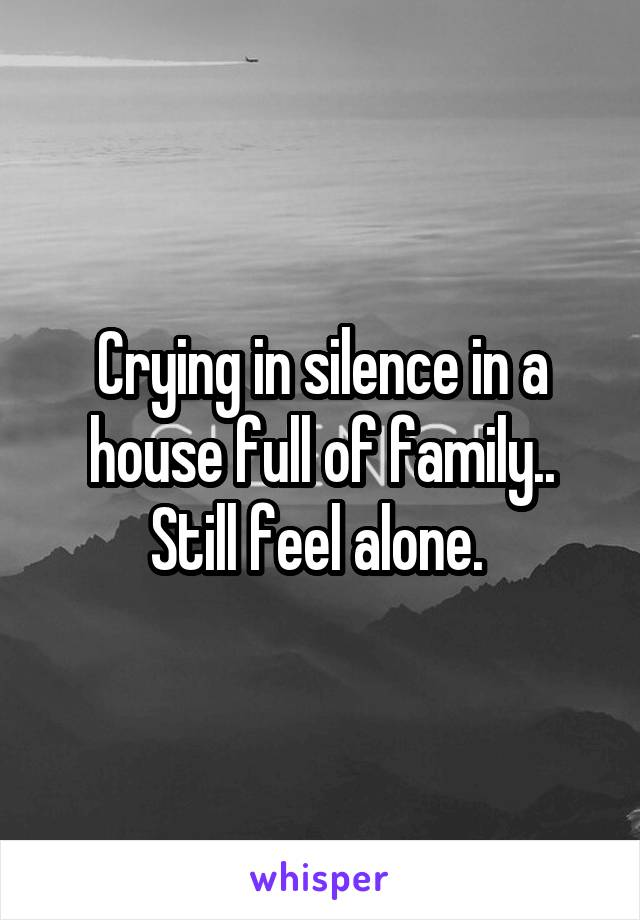 Crying in silence in a house full of family.. Still feel alone.