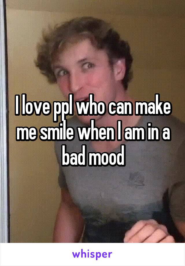 I love ppl who can make me smile when I am in a bad mood