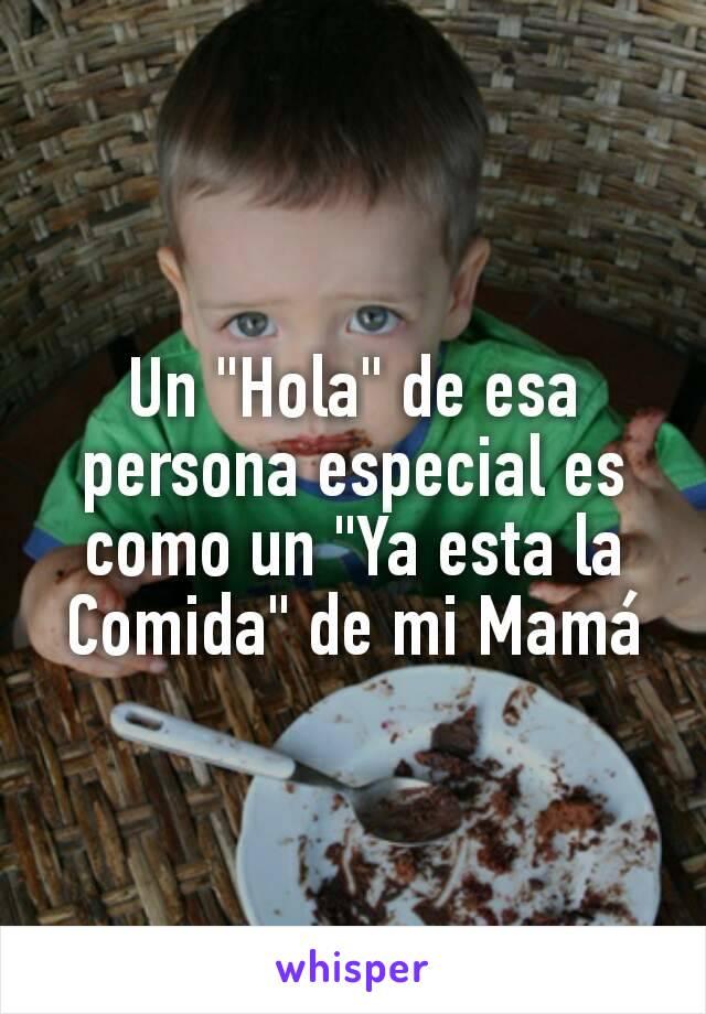 """Un """"Hola"""" de esa persona especial es como un """"Ya esta la Comida"""" de mi Mamá"""