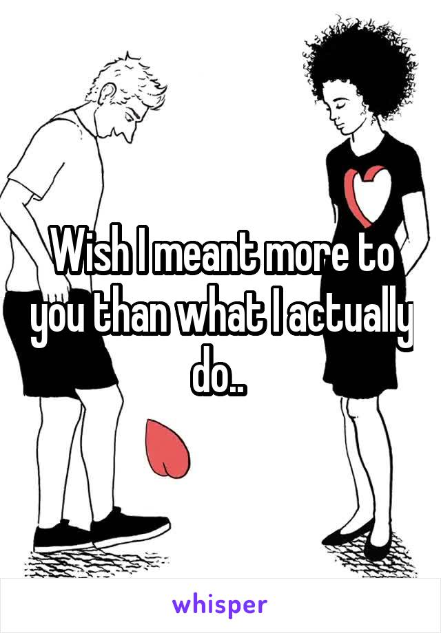 Wish I meant more to you than what I actually do..