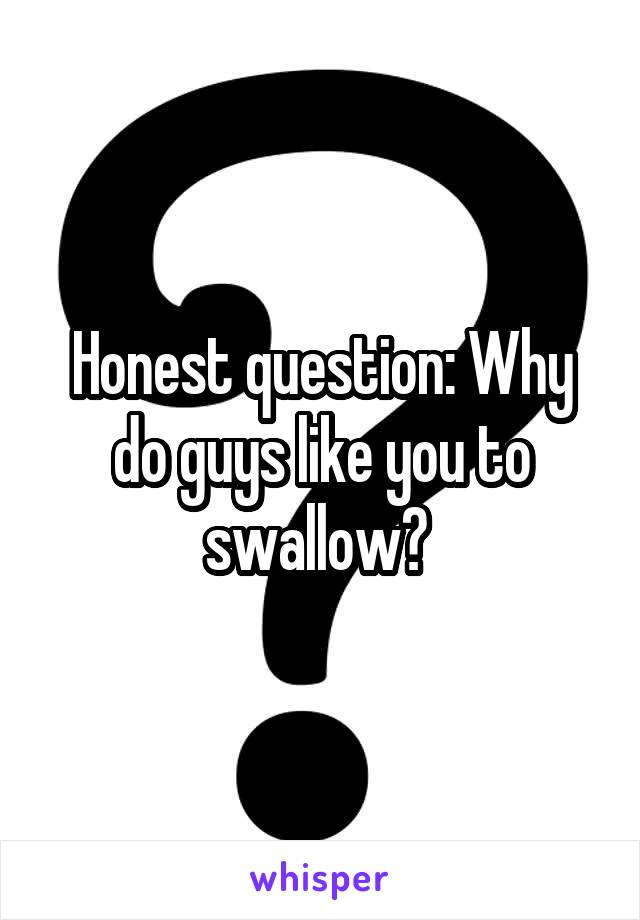 Honest question: Why do guys like you to swallow?