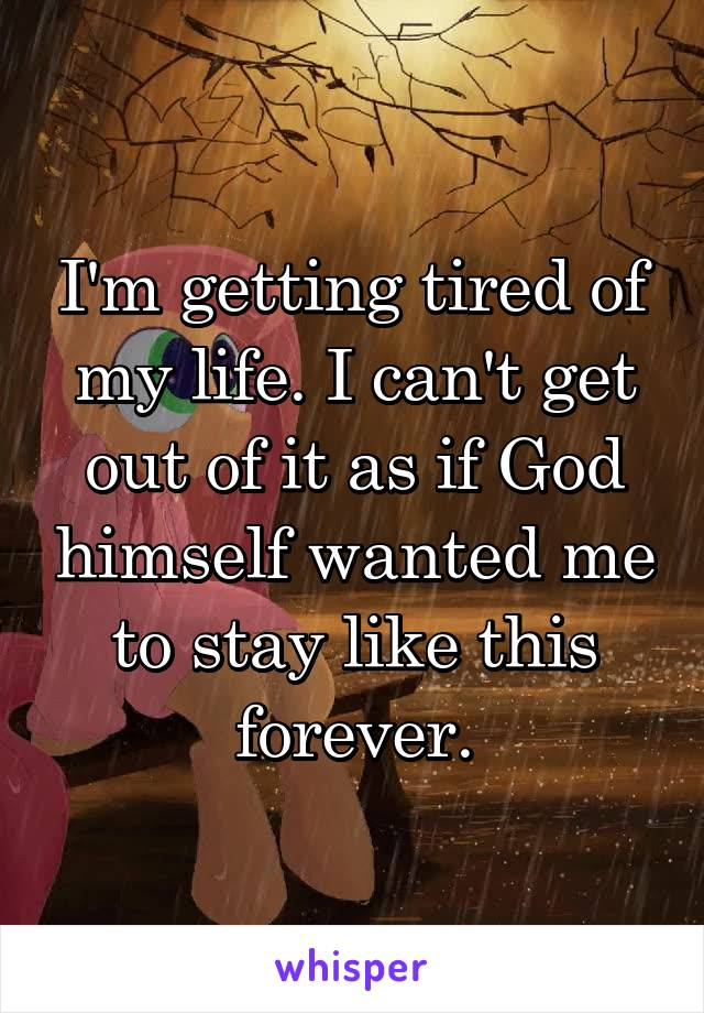 I'm getting tired of my life. I can't get out of it as if God himself wanted me to stay like this forever.
