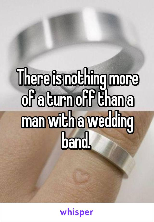 There is nothing more of a turn off than a man with a wedding band.