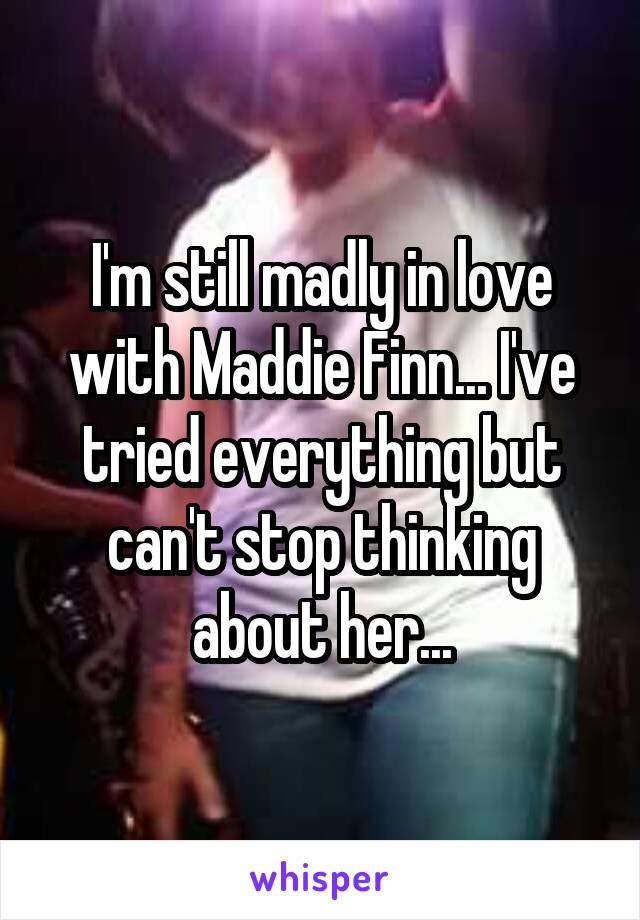 I'm still madly in love with Maddie Finn... I've tried everything but can't stop thinking about her...