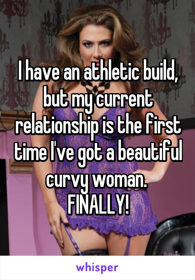 I have an athletic build, but my current relationship is the first time I've got a beautiful curvy woman.  FINALLY!