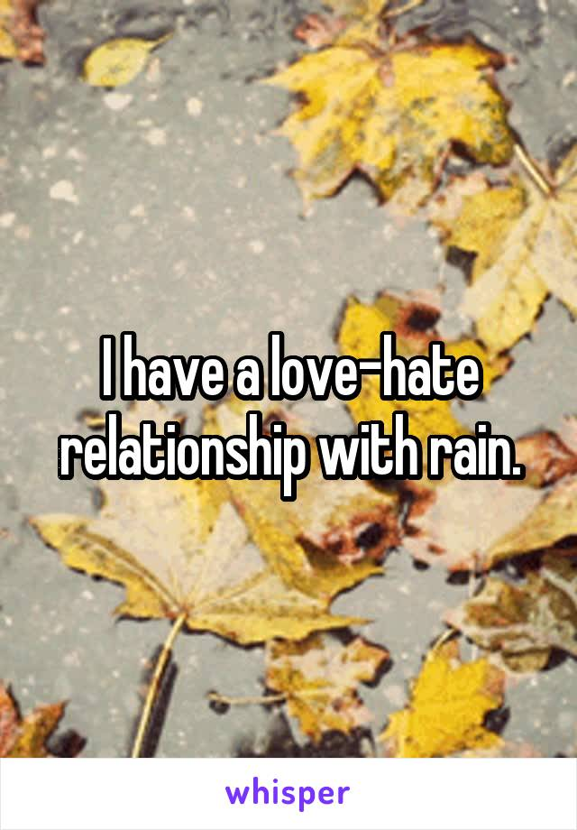 I have a love-hate relationship with rain.