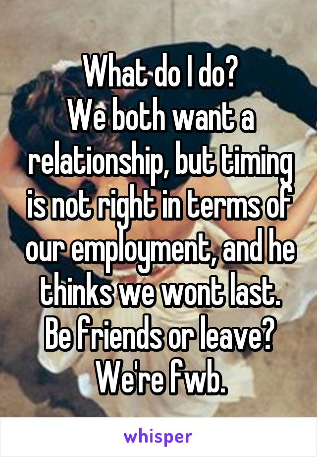 What do I do? We both want a relationship, but timing is not right in terms of our employment, and he thinks we wont last. Be friends or leave? We're fwb.