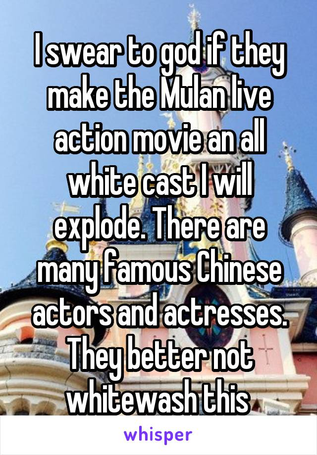 I swear to god if they make the Mulan live action movie an all white cast I will explode. There are many famous Chinese actors and actresses. They better not whitewash this