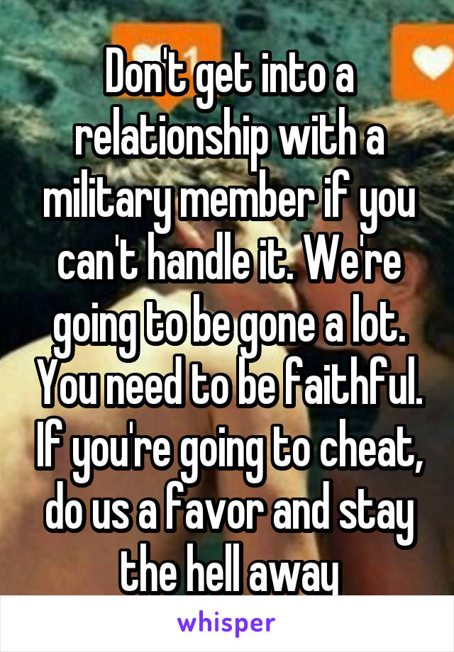 Don't get into a relationship with a military member if you can't handle it. We're going to be gone a lot. You need to be faithful. If you're going to cheat, do us a favor and stay the hell away