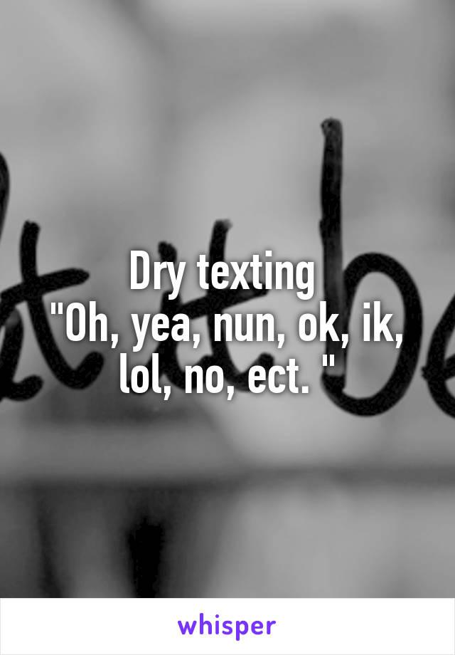 "Dry texting  ""Oh, yea, nun, ok, ik, lol, no, ect. """
